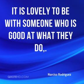 It is lovely to be with someone who is good at what they do.