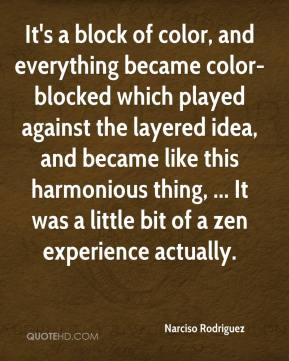 It's a block of color, and everything became color-blocked which played against the layered idea, and became like this harmonious thing, ... It was a little bit of a zen experience actually.