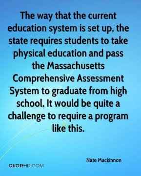 Nate Mackinnon  - The way that the current education system is set up, the state requires students to take physical education and pass the Massachusetts Comprehensive Assessment System to graduate from high school. It would be quite a challenge to require a program like this.
