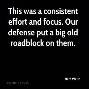Nate Waite  - This was a consistent effort and focus. Our defense put a big old roadblock on them.