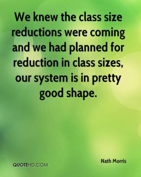 Nath Morris  - We knew the class size reductions were coming and we had planned for reduction in class sizes, our system is in pretty good shape.