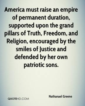 Nathanael Greene  - America must raise an empire of permanent duration, supported upon the grand pillars of Truth, Freedom, and Religion, encouraged by the smiles of Justice and defended by her own patriotic sons.