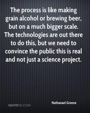 Nathanael Greene  - The process is like making grain alcohol or brewing beer, but on a much bigger scale. The technologies are out there to do this, but we need to convince the public this is real and not just a science project.