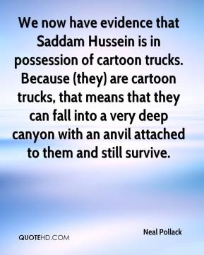Neal Pollack  - We now have evidence that Saddam Hussein is in possession of cartoon trucks. Because (they) are cartoon trucks, that means that they can fall into a very deep canyon with an anvil attached to them and still survive.