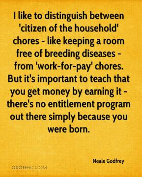 Neale Godfrey  - I like to distinguish between 'citizen of the household' chores - like keeping a room free of breeding diseases - from 'work-for-pay' chores. But it's important to teach that you get money by earning it - there's no entitlement program out there simply because you were born.