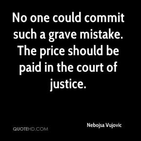 No one could commit such a grave mistake. The price should be paid in the court of justice.