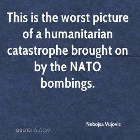 This is the worst picture of a humanitarian catastrophe brought on by the NATO bombings.