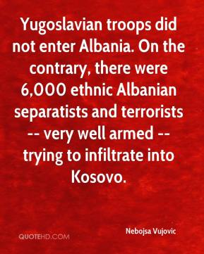 Yugoslavian troops did not enter Albania. On the contrary, there were 6,000 ethnic Albanian separatists and terrorists -- very well armed -- trying to infiltrate into Kosovo.