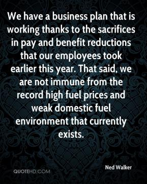 Ned Walker  - We have a business plan that is working thanks to the sacrifices in pay and benefit reductions that our employees took earlier this year. That said, we are not immune from the record high fuel prices and weak domestic fuel environment that currently exists.