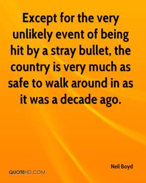 Neil Boyd  - Except for the very unlikely event of being hit by a stray bullet, the country is very much as safe to walk around in as it was a decade ago.