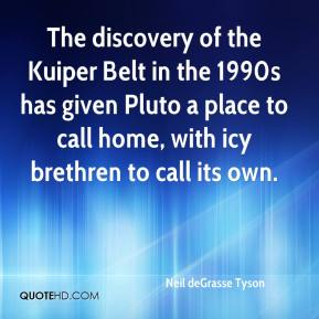 Neil deGrasse Tyson  - The discovery of the Kuiper Belt in the 1990s has given Pluto a place to call home, with icy brethren to call its own.