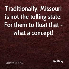 Neil Gray  - Traditionally, Missouri is not the tolling state. For them to float that - what a concept!