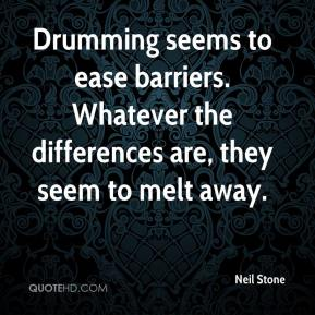 Neil Stone  - Drumming seems to ease barriers. Whatever the differences are, they seem to melt away.