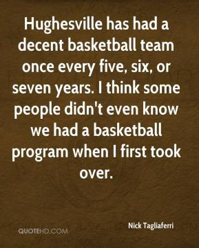 Nick Tagliaferri  - Hughesville has had a decent basketball team once every five, six, or seven years. I think some people didn't even know we had a basketball program when I first took over.