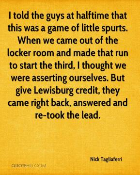 Nick Tagliaferri  - I told the guys at halftime that this was a game of little spurts. When we came out of the locker room and made that run to start the third, I thought we were asserting ourselves. But give Lewisburg credit, they came right back, answered and re-took the lead.