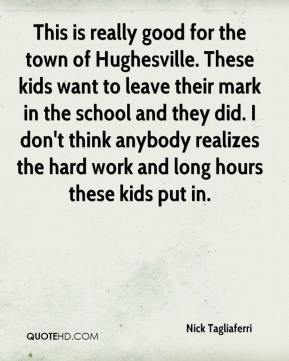 This is really good for the town of Hughesville. These kids want to leave their mark in the school and they did. I don't think anybody realizes the hard work and long hours these kids put in.