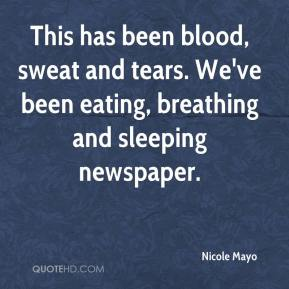 Nicole Mayo  - This has been blood, sweat and tears. We've been eating, breathing and sleeping newspaper.