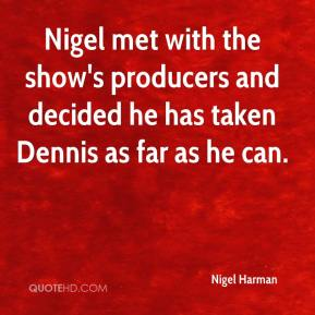 Nigel met with the show's producers and decided he has taken Dennis as far as he can.
