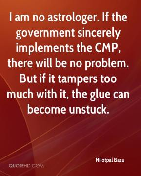Nilotpal Basu  - I am no astrologer. If the government sincerely implements the CMP, there will be no problem. But if it tampers too much with it, the glue can become unstuck.