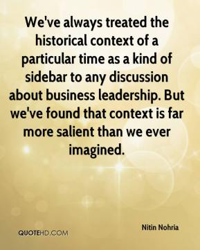 Nitin Nohria  - We've always treated the historical context of a particular time as a kind of sidebar to any discussion about business leadership. But we've found that context is far more salient than we ever imagined.