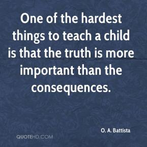One of the hardest things to teach a child is that the truth is more important than the consequences.