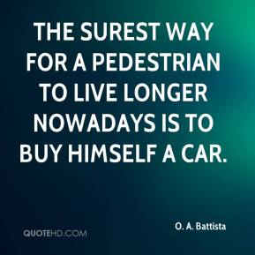 The surest way for a pedestrian to live longer nowadays is to buy himself a car.