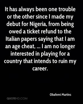 It has always been one trouble or the other since I made my debut for Nigeria, from being owed a ticket refund to the Italian papers saying that I am an age cheat, ... I am no longer interested in playing for a country that intends to ruin my career.