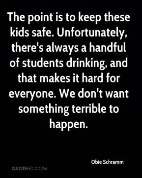 The point is to keep these kids safe. Unfortunately, there's always a handful of students drinking, and that makes it hard for everyone. We don't want something terrible to happen.
