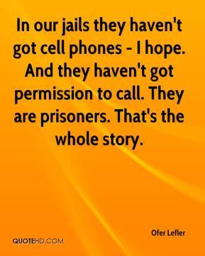 Ofer Lefler  - In our jails they haven't got cell phones - I hope. And they haven't got permission to call. They are prisoners. That's the whole story.