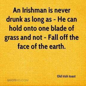 Old Irish toast  - An Irishman is never drunk as long as - He can hold onto one blade of grass and not - Fall off the face of the earth.