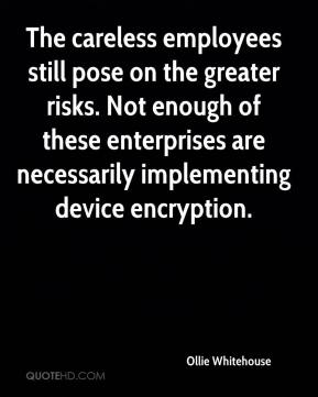 Ollie Whitehouse  - The careless employees still pose on the greater risks. Not enough of these enterprises are necessarily implementing device encryption.