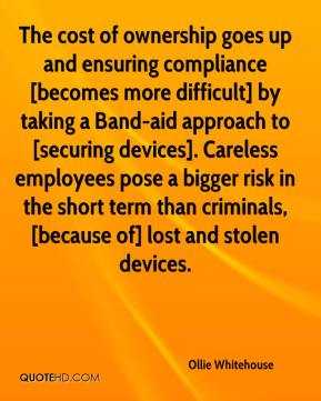Ollie Whitehouse  - The cost of ownership goes up and ensuring compliance [becomes more difficult] by taking a Band-aid approach to [securing devices]. Careless employees pose a bigger risk in the short term than criminals, [because of] lost and stolen devices.