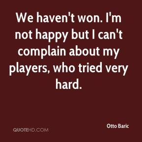Otto Baric  - We haven't won. I'm not happy but I can't complain about my players, who tried very hard.
