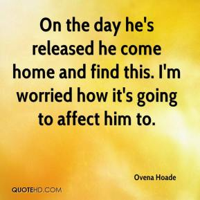 Ovena Hoade  - On the day he's released he come home and find this. I'm worried how it's going to affect him to.