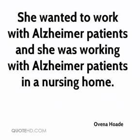 Ovena Hoade  - She wanted to work with Alzheimer patients and she was working with Alzheimer patients in a nursing home.