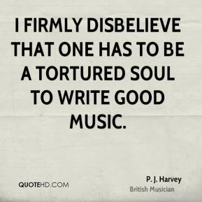I firmly disbelieve that one has to be a tortured soul to write good music.