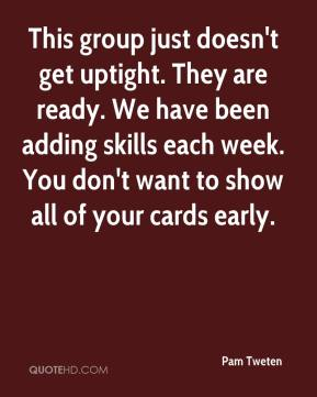 Pam Tweten  - This group just doesn't get uptight. They are ready. We have been adding skills each week. You don't want to show all of your cards early.