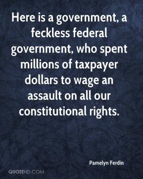 Pamelyn Ferdin  - Here is a government, a feckless federal government, who spent millions of taxpayer dollars to wage an assault on all our constitutional rights.