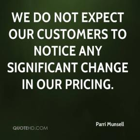 Parri Munsell  - We do not expect our customers to notice any significant change in our pricing.