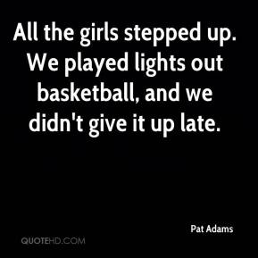 Pat Adams  - All the girls stepped up. We played lights out basketball, and we didn't give it up late.