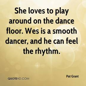 Pat Grant  - She loves to play around on the dance floor. Wes is a smooth dancer, and he can feel the rhythm.
