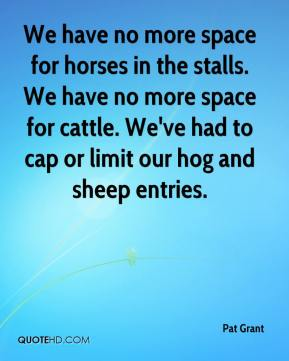 We have no more space for horses in the stalls. We have no more space for cattle. We've had to cap or limit our hog and sheep entries.