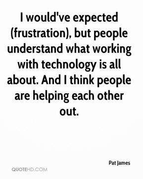 I would've expected (frustration), but people understand what working with technology is all about. And I think people are helping each other out.