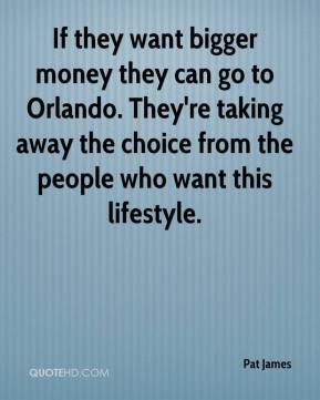 If they want bigger money they can go to Orlando. They're taking away the choice from the people who want this lifestyle.