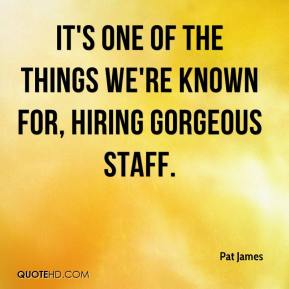 It's one of the things we're known for, hiring gorgeous staff.