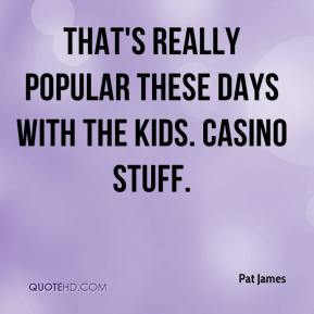 Pat James  - That's really popular these days with the kids. Casino stuff.