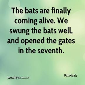 Pat Mealy  - The bats are finally coming alive. We swung the bats well, and opened the gates in the seventh.