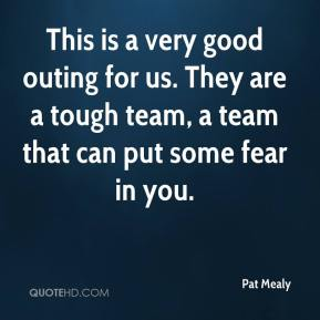 Pat Mealy  - This is a very good outing for us. They are a tough team, a team that can put some fear in you.