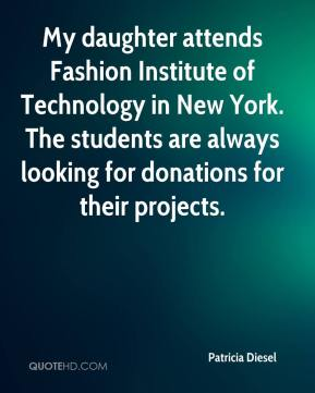 Patricia Diesel  - My daughter attends Fashion Institute of Technology in New York. The students are always looking for donations for their projects.