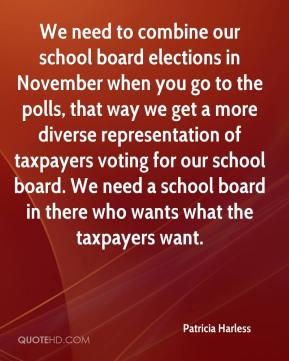 We need to combine our school board elections in November when you go to the polls, that way we get a more diverse representation of taxpayers voting for our school board. We need a school board in there who wants what the taxpayers want.